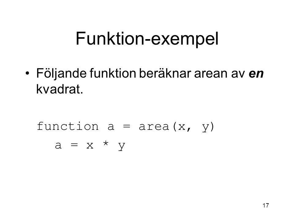 17 Funktion-exempel Följande funktion beräknar arean av en kvadrat. function a = area(x, y) a = x * y