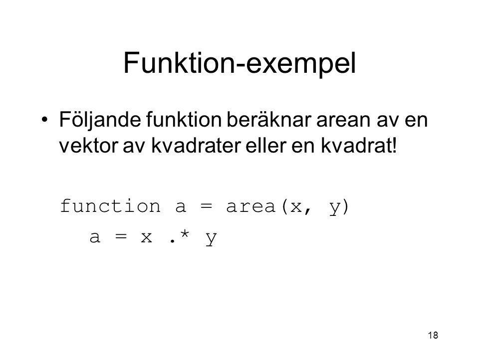 18 Funktion-exempel Följande funktion beräknar arean av en vektor av kvadrater eller en kvadrat! function a = area(x, y) a = x.* y