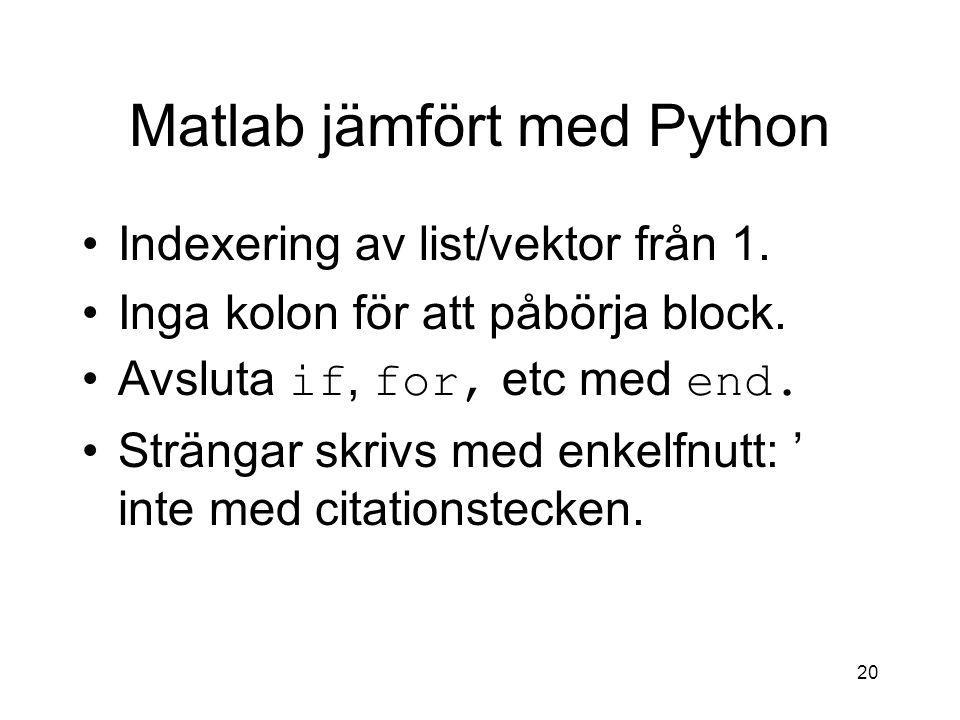 20 Matlab jämfört med Python Indexering av list/vektor från 1. Inga kolon för att påbörja block. Avsluta if, for, etc med end. Strängar skrivs med enk