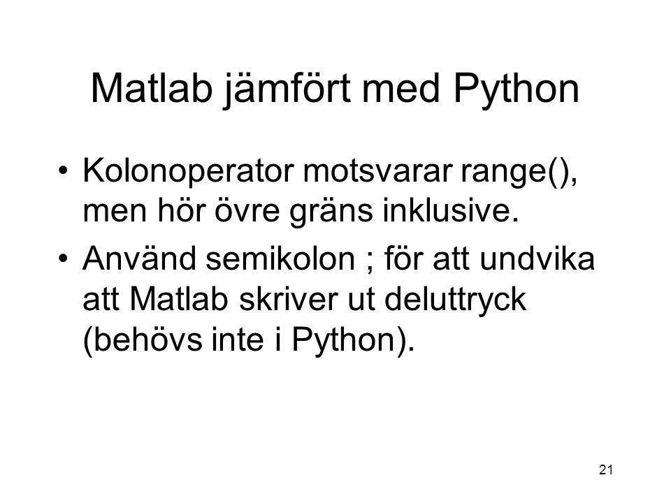 21 Matlab jämfört med Python Kolonoperator motsvarar range(), men hör övre gräns inklusive. Använd semikolon ; för att undvika att Matlab skriver ut d