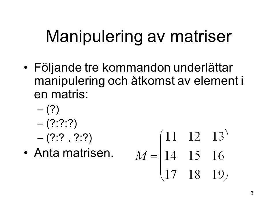 3 Manipulering av matriser Följande tre kommandon underlättar manipulering och åtkomst av element i en matris: –(?) –(?:?:?) –(?:?, ?:?) Anta matrisen