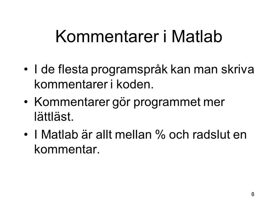 6 Kommentarer i Matlab I de flesta programspråk kan man skriva kommentarer i koden. Kommentarer gör programmet mer lättläst. I Matlab är allt mellan %