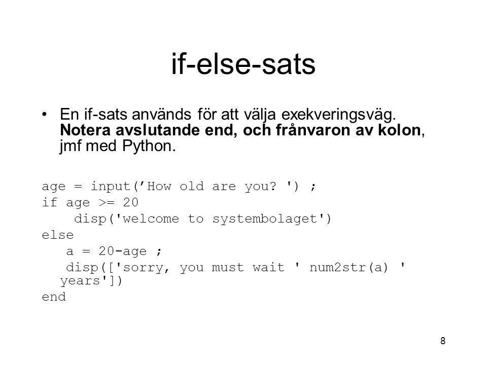 8 if-else-sats En if-sats används för att välja exekveringsväg. Notera avslutande end, och frånvaron av kolon, jmf med Python. age = input('How old ar