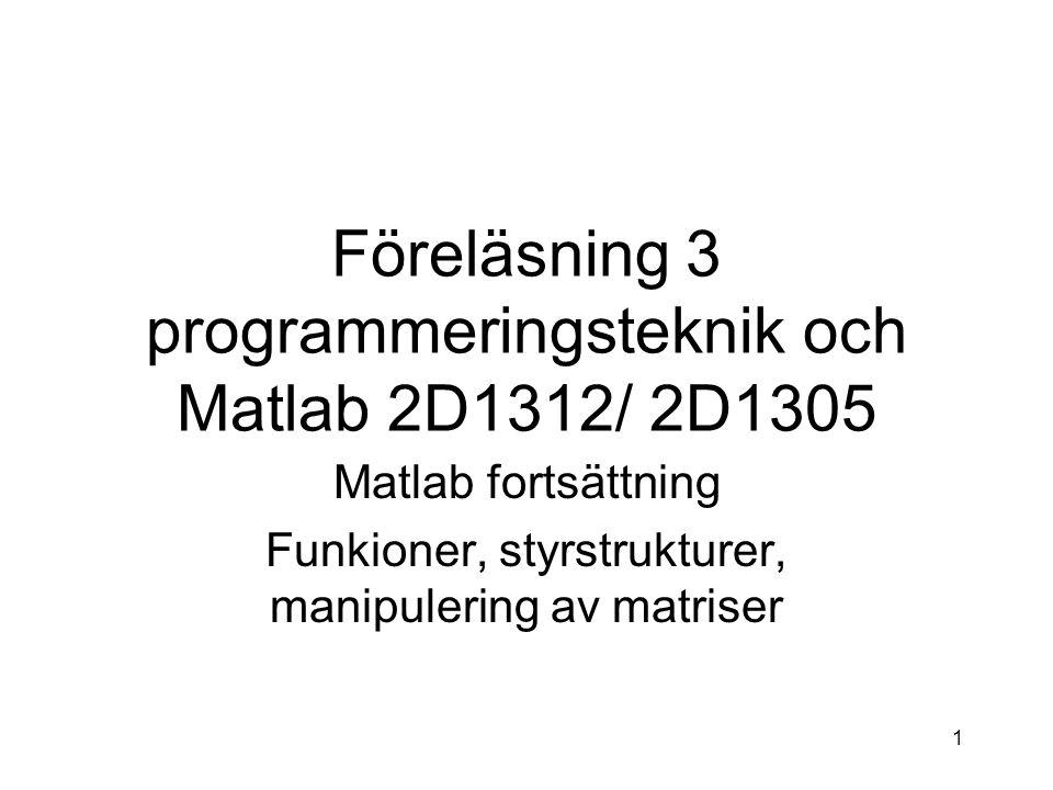 1 Föreläsning 3 programmeringsteknik och Matlab 2D1312/ 2D1305 Matlab fortsättning Funkioner, styrstrukturer, manipulering av matriser