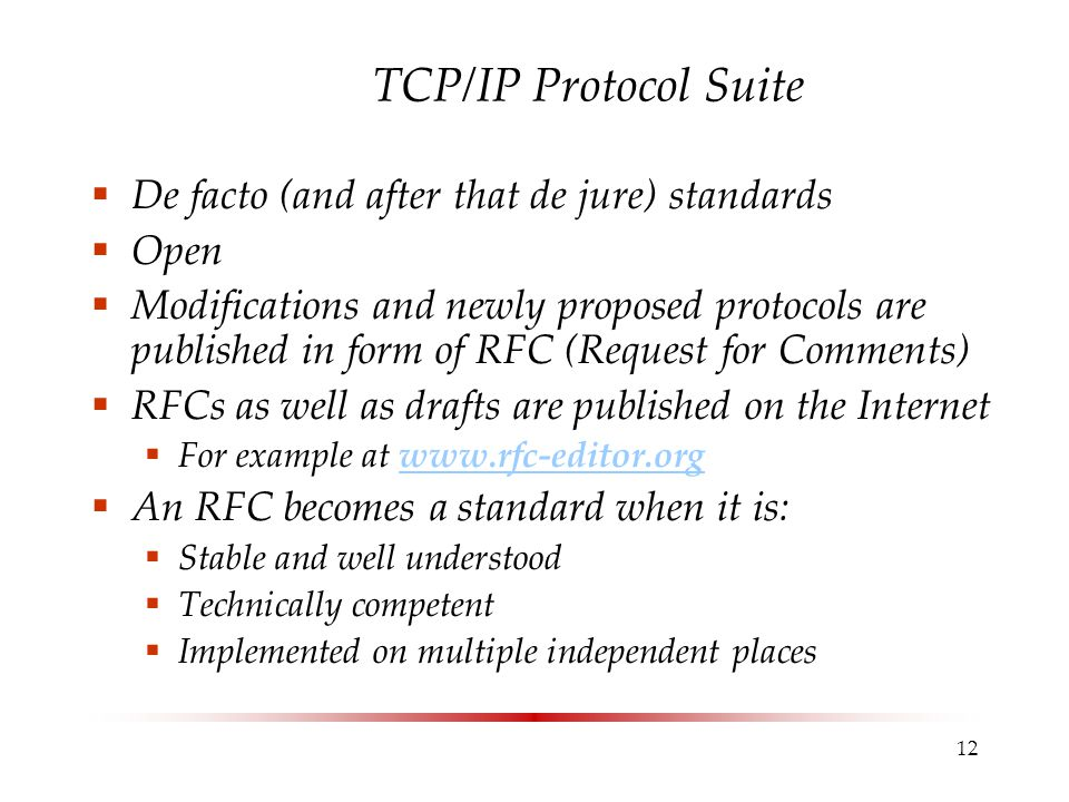 12 TCP/IP Protocol Suite  De facto (and after that de jure) standards  Open  Modifications and newly proposed protocols are published in form of RFC (Request for Comments)  RFCs as well as drafts are published on the Internet  For example at www.rfc-editor.orgwww.rfc-editor.org  An RFC becomes a standard when it is:  Stable and well understood  Technically competent  Implemented on multiple independent places