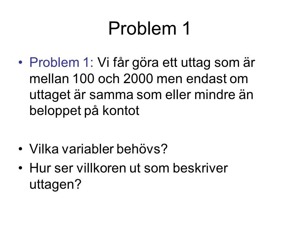 Problem 1 Problem 1: Vi får göra ett uttag som är mellan 100 och 2000 men endast om uttaget är samma som eller mindre än beloppet på kontot Vilka variabler behövs.