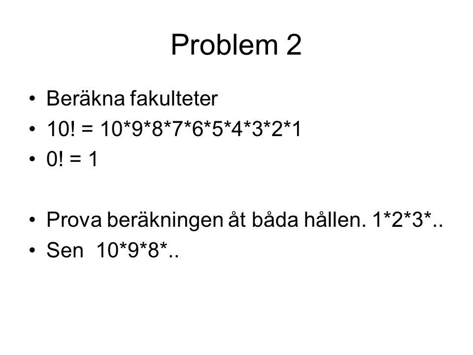 Problem 2 Beräkna fakulteter 10.= 10*9*8*7*6*5*4*3*2*1 0.