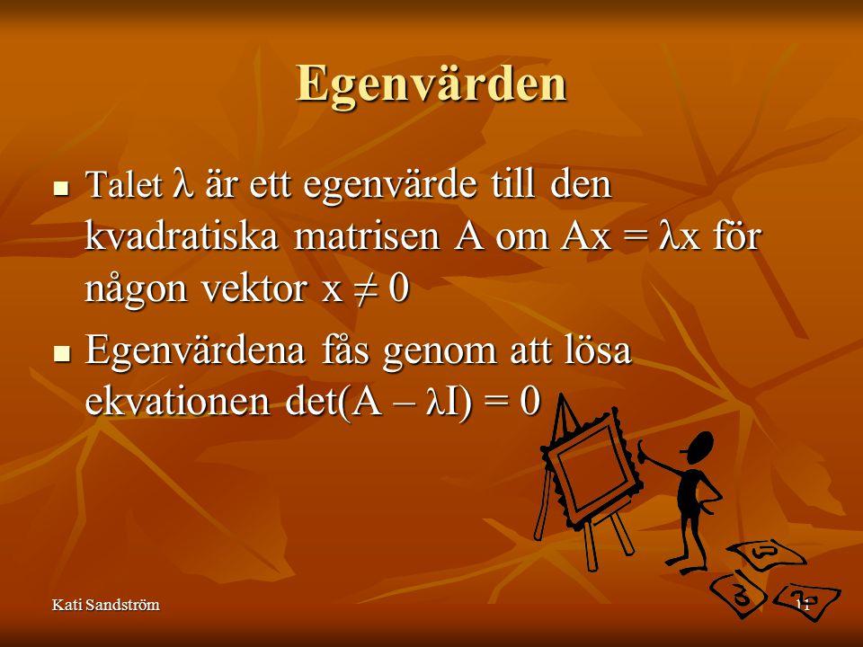 Kati Sandström11 Egenvärden Talet λ är ett egenvärde till den kvadratiska matrisen A om Ax = λx för någon vektor x ≠ 0 Talet λ är ett egenvärde till den kvadratiska matrisen A om Ax = λx för någon vektor x ≠ 0 Egenvärdena fås genom att lösa ekvationen det(A – λ I) = 0 Egenvärdena fås genom att lösa ekvationen det(A – λ I) = 0