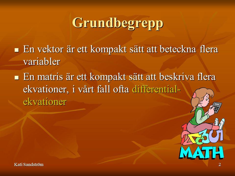 Kati Sandström2 Grundbegrepp En vektor är ett kompakt sätt att beteckna flera variabler En vektor är ett kompakt sätt att beteckna flera variabler En matris är ett kompakt sätt att beskriva flera ekvationer, i vårt fall ofta differential- ekvationer En matris är ett kompakt sätt att beskriva flera ekvationer, i vårt fall ofta differential- ekvationer