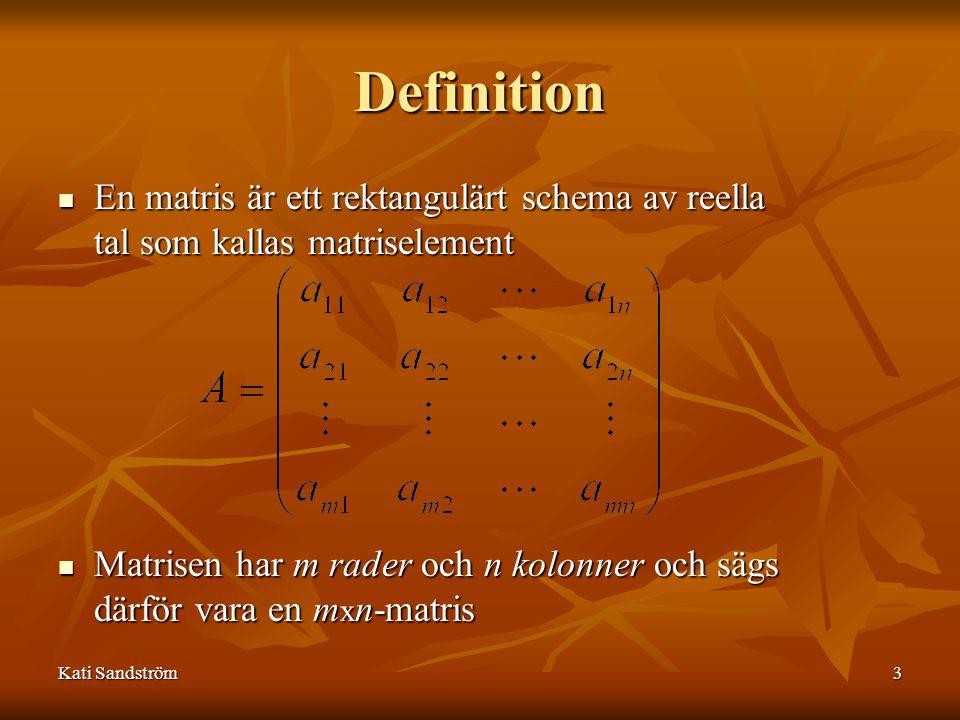 Kati Sandström4 Speciella matriser Kvadratisk matris (m = n) Diagonalmatris Enhetsmatris eller identitetsmatris (I) Nollmatris (0) Kolonnmatris eller kolonnvektor (v) Radmatris eller radvektor (vT) Triangulär matris