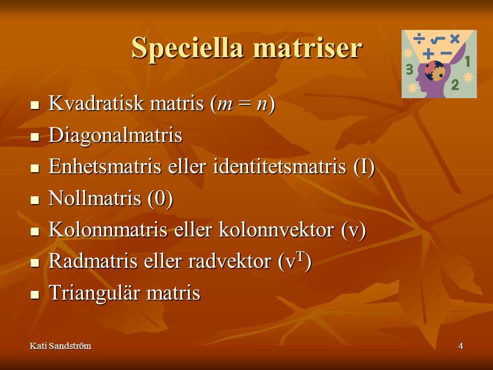 Kati Sandström4 Speciella matriser Kvadratisk matris (m = n) Diagonalmatris Enhetsmatris eller identitetsmatris (I) Nollmatris (0) Kolonnmatris eller
