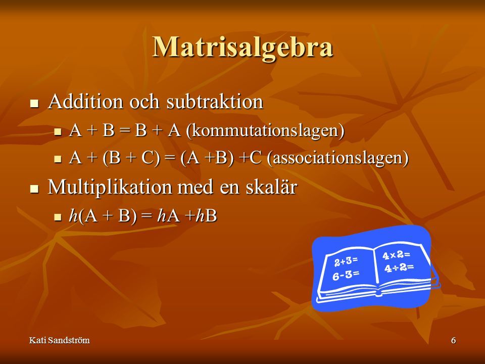 Kati Sandström6 Matrisalgebra Addition och subtraktion A + B = B + A (kommutationslagen) A + (B + C) = (A +B) +C (associationslagen) Multiplikation med en skalär h(A + B) = hA +hB