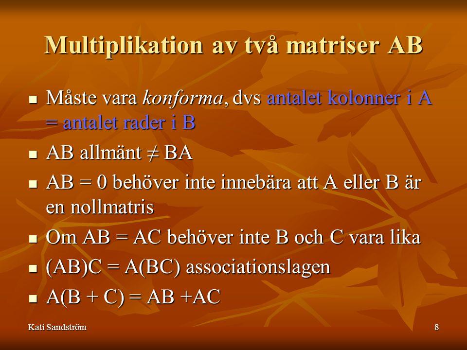 Kati Sandström8 Multiplikation av två matriser AB Måste vara konforma, dvs antalet kolonner i A = antalet rader i B Måste vara konforma, dvs antalet kolonner i A = antalet rader i B AB allmänt ≠ BA AB allmänt ≠ BA AB = 0 behöver inte innebära att A eller B är en nollmatris AB = 0 behöver inte innebära att A eller B är en nollmatris Om AB = AC behöver inte B och C vara lika Om AB = AC behöver inte B och C vara lika (AB)C = A(BC) associationslagen (AB)C = A(BC) associationslagen A(B + C) = AB +AC A(B + C) = AB +AC