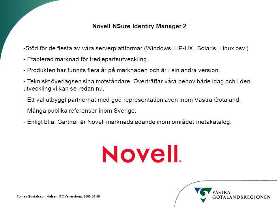 Tomas Gustafsson-Nielsen, ITC Vänersborg, 2005-04-05 Novell NSure Identity Manager 2 -Stöd för de flesta av våra serverplattformar (Windows, HP-UX, Solaris, Linux osv.) - Etablerad marknad för tredjepartsutveckling.