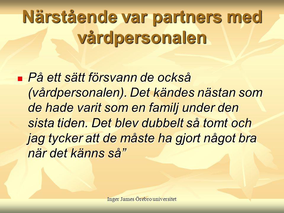 Inger James Örebro universitet Närstående var partners med vårdpersonalen På ett sätt försvann de också (vårdpersonalen).