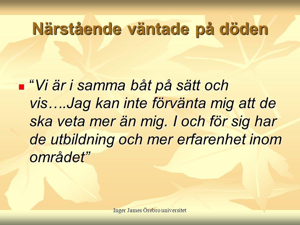 Inger James Örebro universitet Närstående väntade på döden Vi är i samma båt på sätt och vis….Jag kan inte förvänta mig att de ska veta mer än mig.