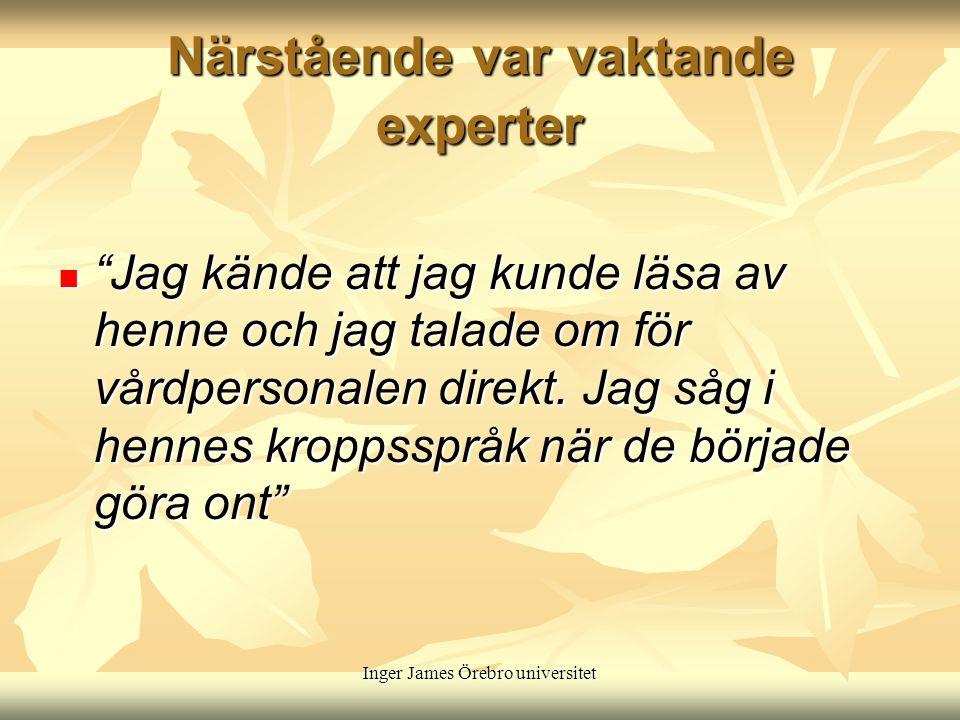 Inger James Örebro universitet Närstående var vaktande experter Jag kände att jag kunde läsa av henne och jag talade om för vårdpersonalen direkt.