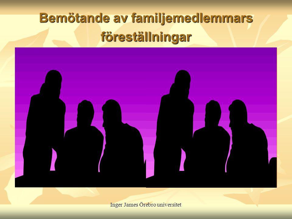 Inger James Örebro universitet Bemötande av familjemedlemmars föreställningar