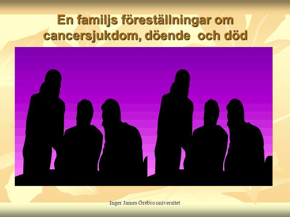 Inger James Örebro universitet En familjs föreställningar om cancersjukdom, döende och död