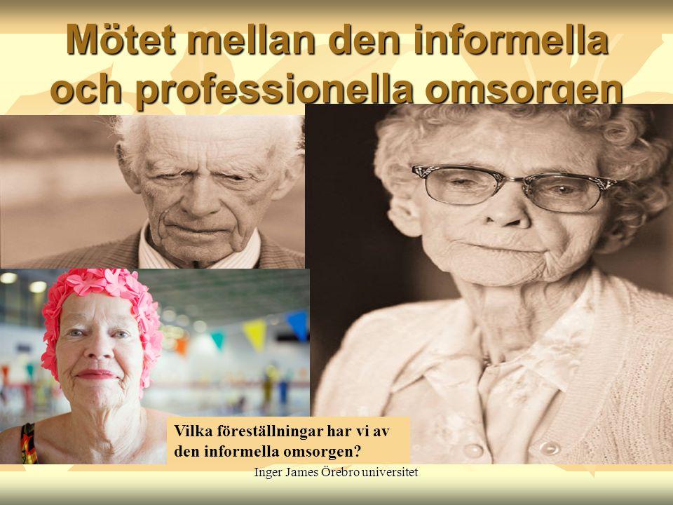 Inger James Örebro universitet Mötet mellan den informella och professionella omsorgen Vilka föreställningar har vi av den informella omsorgen?