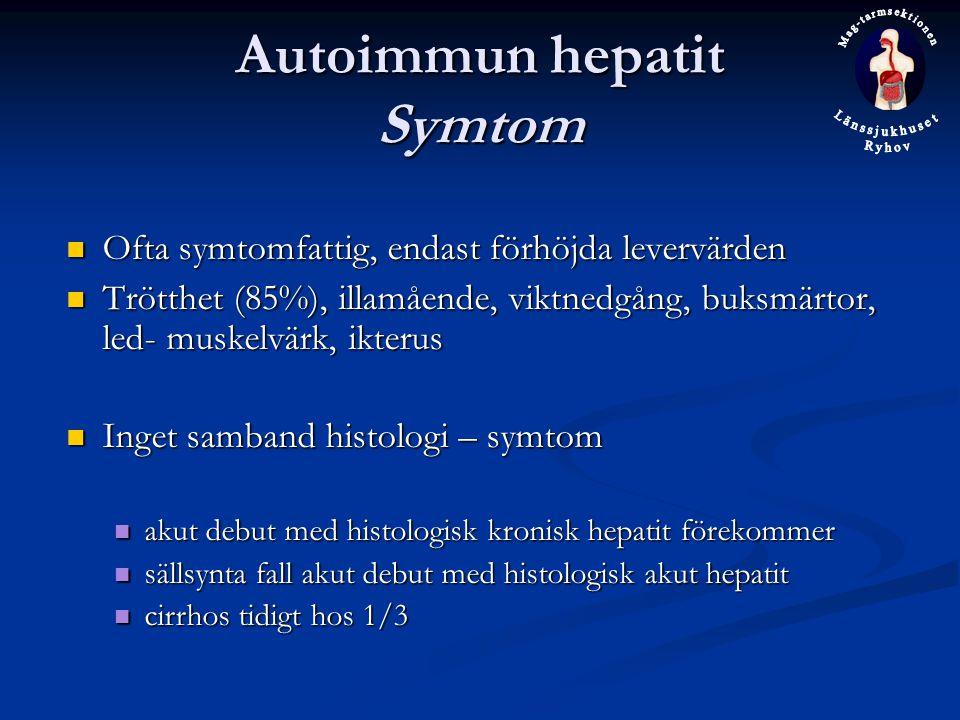 Autoimmun hepatit Symtom Ofta symtomfattig, endast förhöjda levervärden Ofta symtomfattig, endast förhöjda levervärden Trötthet (85%), illamående, viktnedgång, buksmärtor, led- muskelvärk, ikterus Trötthet (85%), illamående, viktnedgång, buksmärtor, led- muskelvärk, ikterus Inget samband histologi – symtom Inget samband histologi – symtom akut debut med histologisk kronisk hepatit förekommer akut debut med histologisk kronisk hepatit förekommer sällsynta fall akut debut med histologisk akut hepatit sällsynta fall akut debut med histologisk akut hepatit cirrhos tidigt hos 1/3 cirrhos tidigt hos 1/3