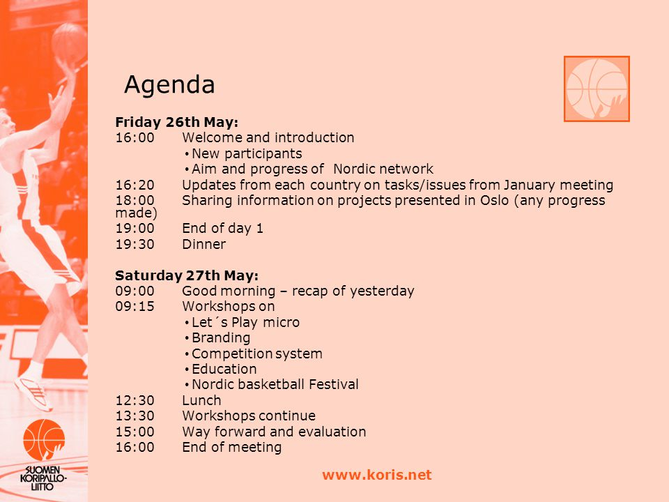www.koris.net Agenda Friday 26th May: 16:00Welcome and introduction New participants Aim and progress of Nordic network 16:20Updates from each country on tasks/issues from January meeting 18:00Sharing information on projects presented in Oslo (any progress made) 19:00End of day 1 19:30 Dinner Saturday 27th May: 09:00Good morning – recap of yesterday 09:15Workshops on Let´s Play micro Branding Competition system Education Nordic basketball Festival 12:30Lunch 13:30Workshops continue 15:00Way forward and evaluation 16:00End of meeting