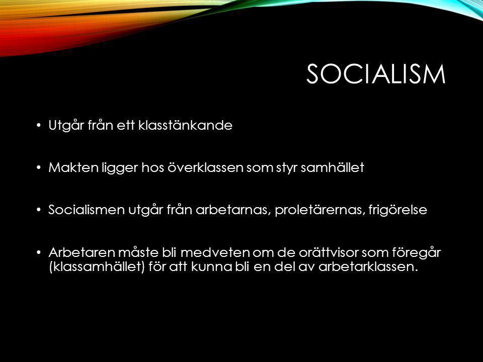 SOCIALISM Utgår från ett klasstänkande Makten ligger hos överklassen som styr samhället Socialismen utgår från arbetarnas, proletärernas, frigörelse Arbetaren måste bli medveten om de orättvisor som föregår (klassamhället) för att kunna bli en del av arbetarklassen.