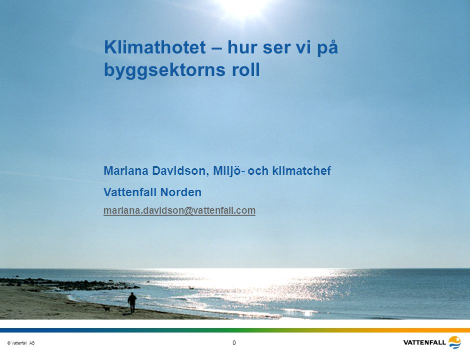 © Vattenfall AB 0 STO-STV080-20070108-A1-GlobalMappingOfGGAO_FINAL Klimathotet – hur ser vi på byggsektorns roll Mariana Davidson, Miljö- och klimatch