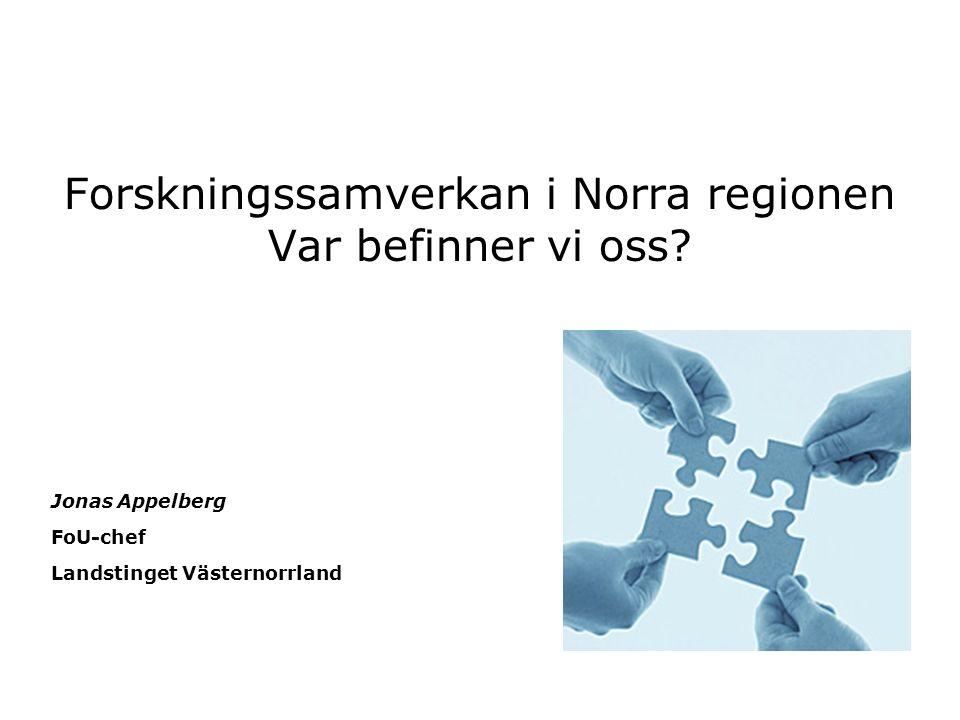 Forskningssamverkan i Norra regionen Var befinner vi oss? Jonas Appelberg FoU-chef Landstinget Västernorrland