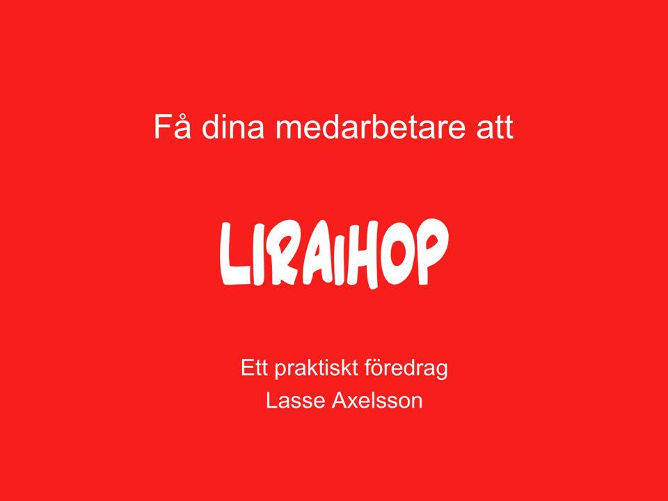 Ett praktiskt föredrag Lasse Axelsson Få dina medarbetare att