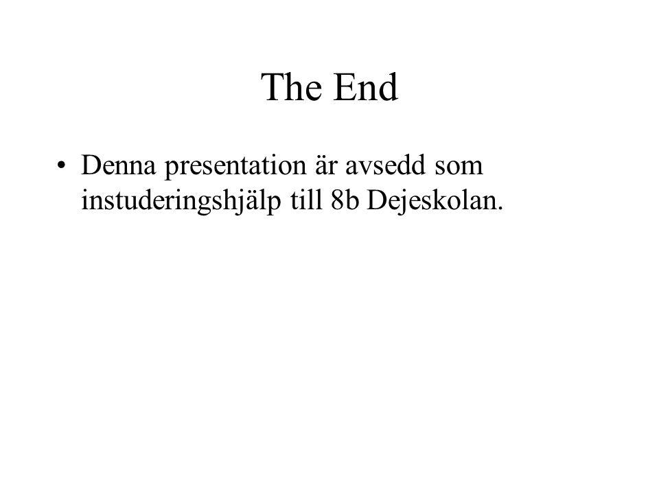 The End Denna presentation är avsedd som instuderingshjälp till 8b Dejeskolan.