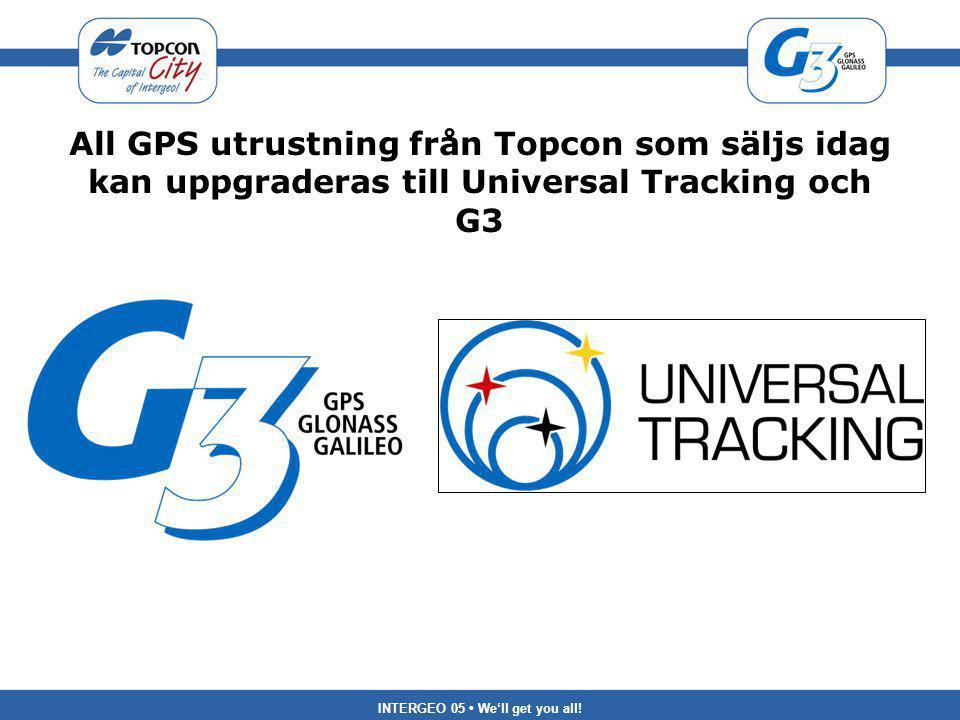 INTERGEO 05 We'll get you all! All GPS utrustning från Topcon som säljs idag kan uppgraderas till Universal Tracking och G3