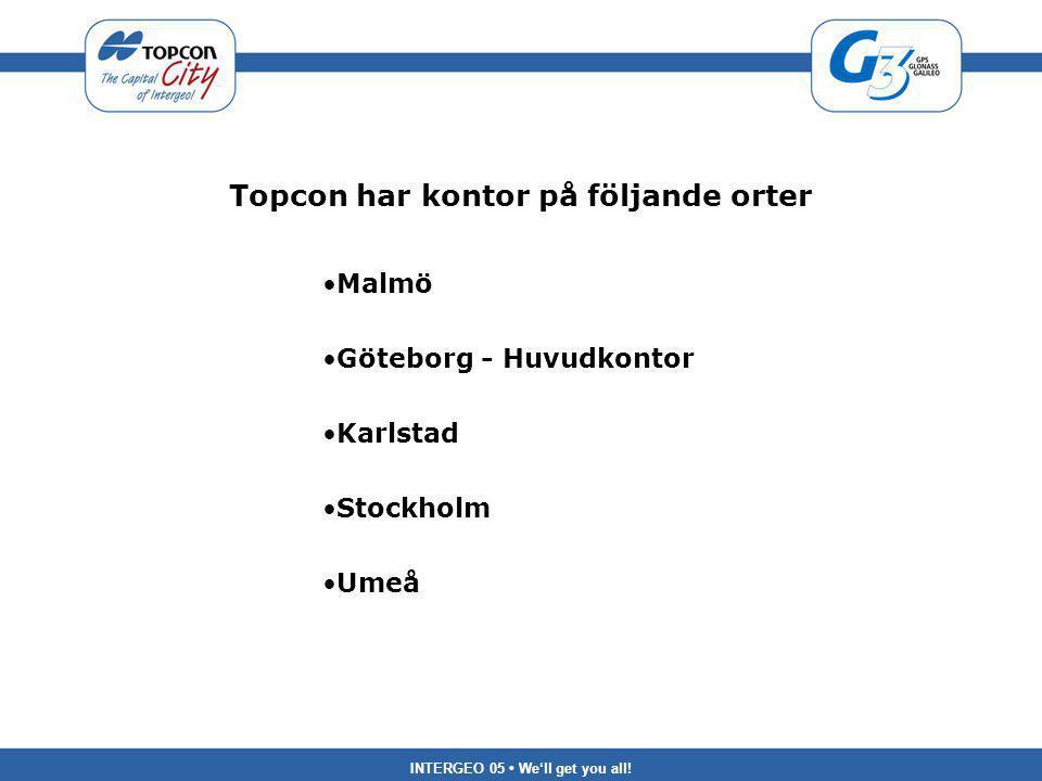 INTERGEO 05 We'll get you all! Topcon har kontor på följande orter Malmö Göteborg - Huvudkontor Karlstad Stockholm Umeå