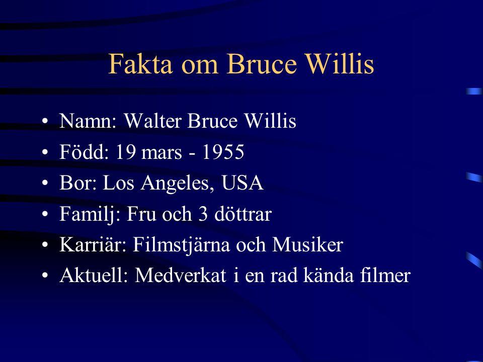 Fakta om Bruce Willis Namn: Walter Bruce Willis Född: 19 mars - 1955 Bor: Los Angeles, USA Familj: Fru och 3 döttrar Karriär: Filmstjärna och Musiker