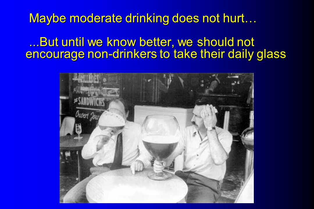 Maybe moderate drinking does not hurt…...But until we know better, we should not encourage non-drinkers to take their daily glass Maybe moderate drinking does not hurt…...But until we know better, we should not encourage non-drinkers to take their daily glass