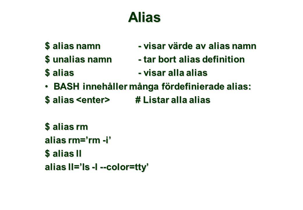 Alias $ alias namn - visar värde av alias namn $ unalias namn- tar bort alias definition $ alias- visar alla alias BASH innehåller många fördefinierade alias:BASH innehåller många fördefinierade alias: $ alias # Listar alla alias $ alias rm alias rm='rm -i' $ alias ll alias ll='ls -l --color=tty'