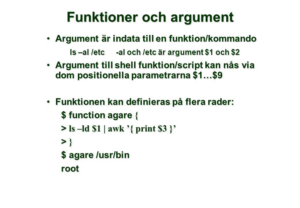 Funktioner och argument Argument är indata till en funktion/kommandoArgument är indata till en funktion/kommando ls –al /etc-al och /etc är argument $1 och $2 Argument till shell funktion/script kan nås via dom positionella parametrarna $1…$9Argument till shell funktion/script kan nås via dom positionella parametrarna $1…$9 Funktionen kan definieras på flera rader:Funktionen kan definieras på flera rader: $ function agare { > ls –ld $1 | awk '{ print $3 }' > }> }> }> } $ agare /usr/bin root
