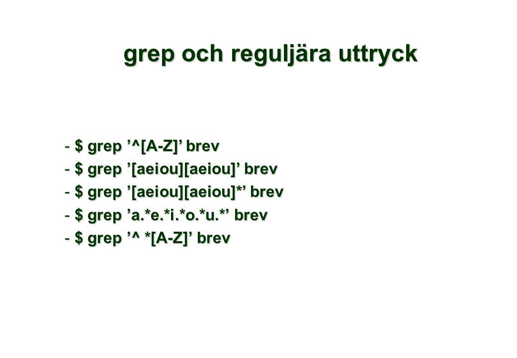 grep och reguljära uttryck - $ grep '^[A-Z]' brev - $ grep '[aeiou][aeiou]' brev - $ grep '[aeiou][aeiou]*' brev - $ grep 'a.*e.*i.*o.*u.*' brev - $ grep '^ *[A-Z]' brev