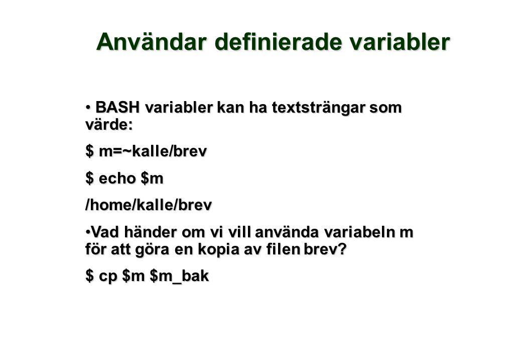 Användar definierade variabler BASH variabler kan ha textsträngar som värde: BASH variabler kan ha textsträngar som värde: $ m=~kalle/brev $ echo $m /home/kalle/brev Vad händer om vi vill använda variabeln m för att göra en kopia av filen brev Vad händer om vi vill använda variabeln m för att göra en kopia av filen brev.