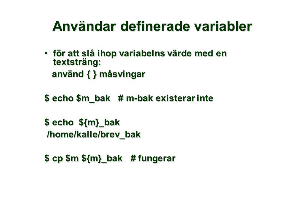 Användar definerade variabler för att slå ihop variabelns värde med en textsträng:för att slå ihop variabelns värde med en textsträng: använd { } måsvingar använd { } måsvingar $ echo $m_bak # m-bak existerar inte $ echo ${m}_bak /home/kalle/brev_bak /home/kalle/brev_bak $ cp $m ${m}_bak # fungerar