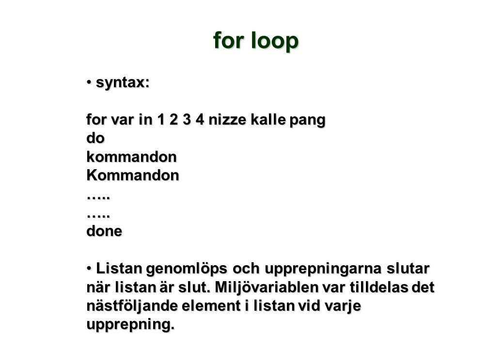 syntax: syntax: for var in 1 2 3 4 nizze kalle pang dokommandonKommandon…..…..done Listan genomlöps och upprepningarna slutar när listan är slut.