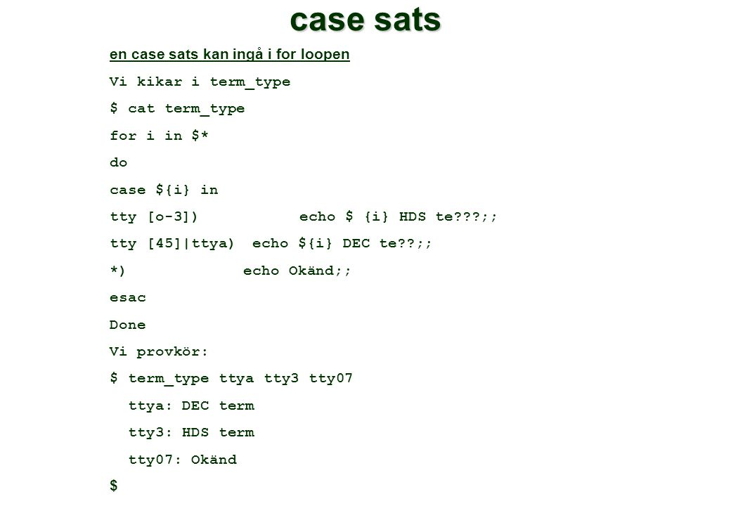 case sats en case sats kan ingå i for loopen Vi kikar i term_type $ cat term_type for i in $* do case ${i} in tty [o-3]) echo $ {i} HDS te ;; tty [45]|ttya) echo ${i} DEC te ;; *)echo Okänd;; esac Done Vi provkör: $ term_type ttya tty3 tty07 ttya: DEC term tty3: HDS term tty07: Okänd $