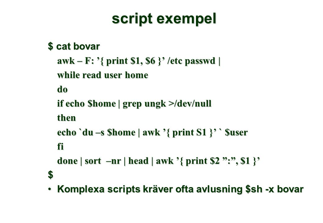 script exempel $ cat bovar awk – F: '{ print $1, $6 }' /etc passwd | while read user home do if echo $home | grep ungk >/dev/null then echo `du –s $home | awk '{ print S1 }' ` $user fi done | sort –nr | head | awk '{ print $2 : , $1 }' done | sort –nr | head | awk '{ print $2 : , $1 }'$ Komplexa scripts kräver ofta avlusning $sh -x bovarKomplexa scripts kräver ofta avlusning $sh -x bovar