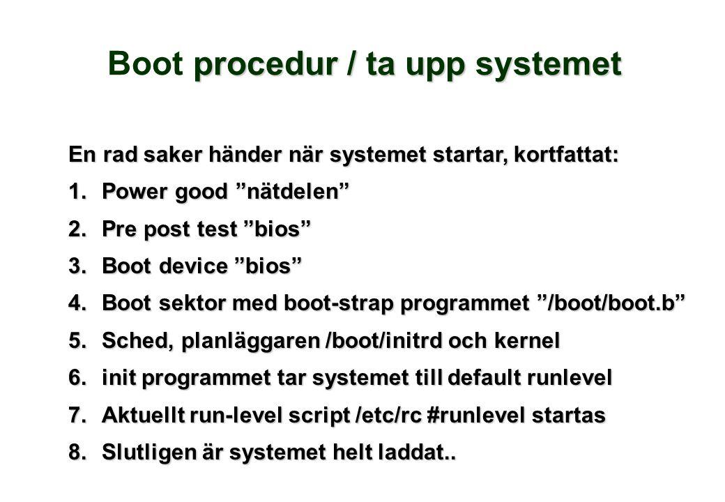 procedur / ta upp systemet Boot procedur / ta upp systemet En rad saker händer när systemet startar, kortfattat: 1.Power good nätdelen 2.Pre post test bios 3.Boot device bios 4.Boot sektor med boot-strap programmet /boot/boot.b 5.Sched, planläggaren /boot/initrd och kernel 6.init programmet tar systemet till default runlevel 7.Aktuellt run-level script /etc/rc #runlevel startas 8.Slutligen är systemet helt laddat..