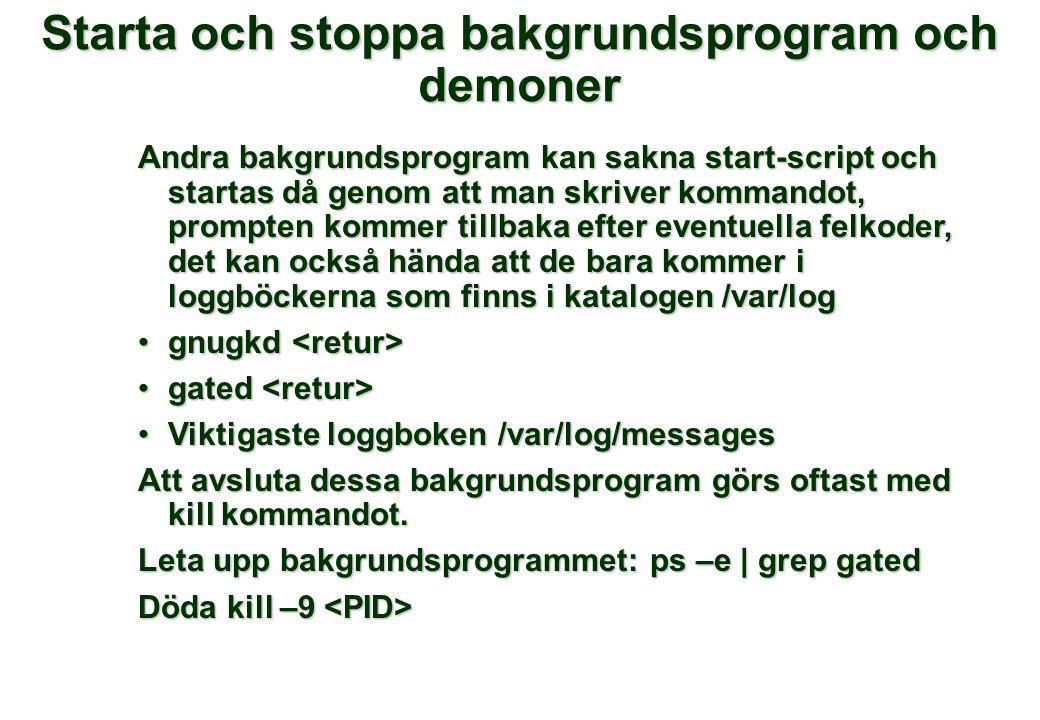 Starta och stoppa bakgrundsprogram och demoner Andra bakgrundsprogram kan sakna start-script och startas då genom att man skriver kommandot, prompten kommer tillbaka efter eventuella felkoder, det kan också hända att de bara kommer i loggböckerna som finns i katalogen /var/log gnugkd gnugkd gated gated Viktigaste loggboken /var/log/messagesViktigaste loggboken /var/log/messages Att avsluta dessa bakgrundsprogram görs oftast med kill kommandot.