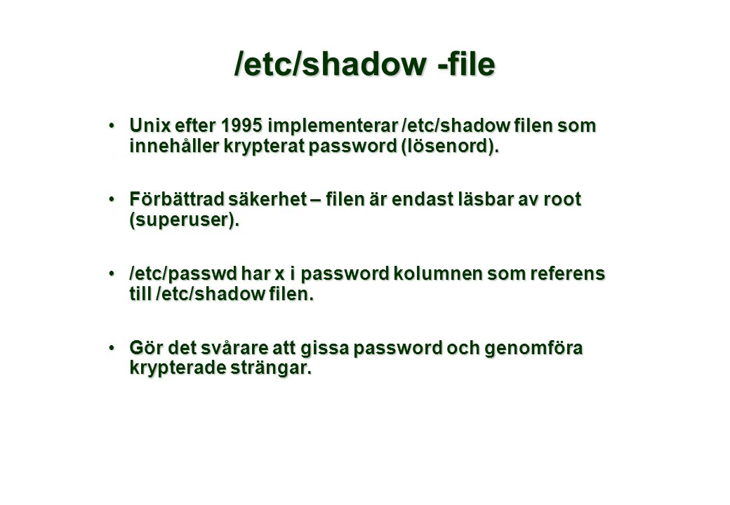 /etc/shadow -file Unix efter 1995 implementerar /etc/shadow filen som innehåller krypterat password (lösenord).Unix efter 1995 implementerar /etc/shadow filen som innehåller krypterat password (lösenord).