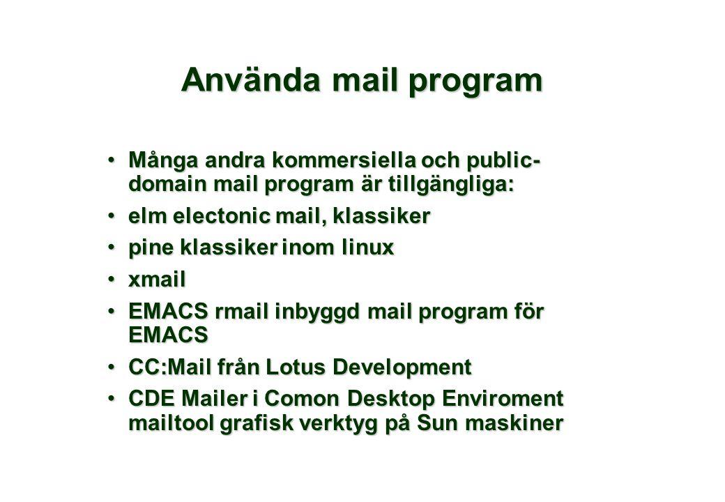 Använda mail program Många andra kommersiella och public- domain mail program är tillgängliga:Många andra kommersiella och public- domain mail program är tillgängliga: elm electonic mail, klassikerelm electonic mail, klassiker pine klassiker inom linuxpine klassiker inom linux xmailxmail EMACS rmail inbyggd mail program för EMACSEMACS rmail inbyggd mail program för EMACS CC:Mail från Lotus DevelopmentCC:Mail från Lotus Development CDE Mailer i Comon Desktop Enviroment mailtool grafisk verktyg på Sun maskinerCDE Mailer i Comon Desktop Enviroment mailtool grafisk verktyg på Sun maskiner