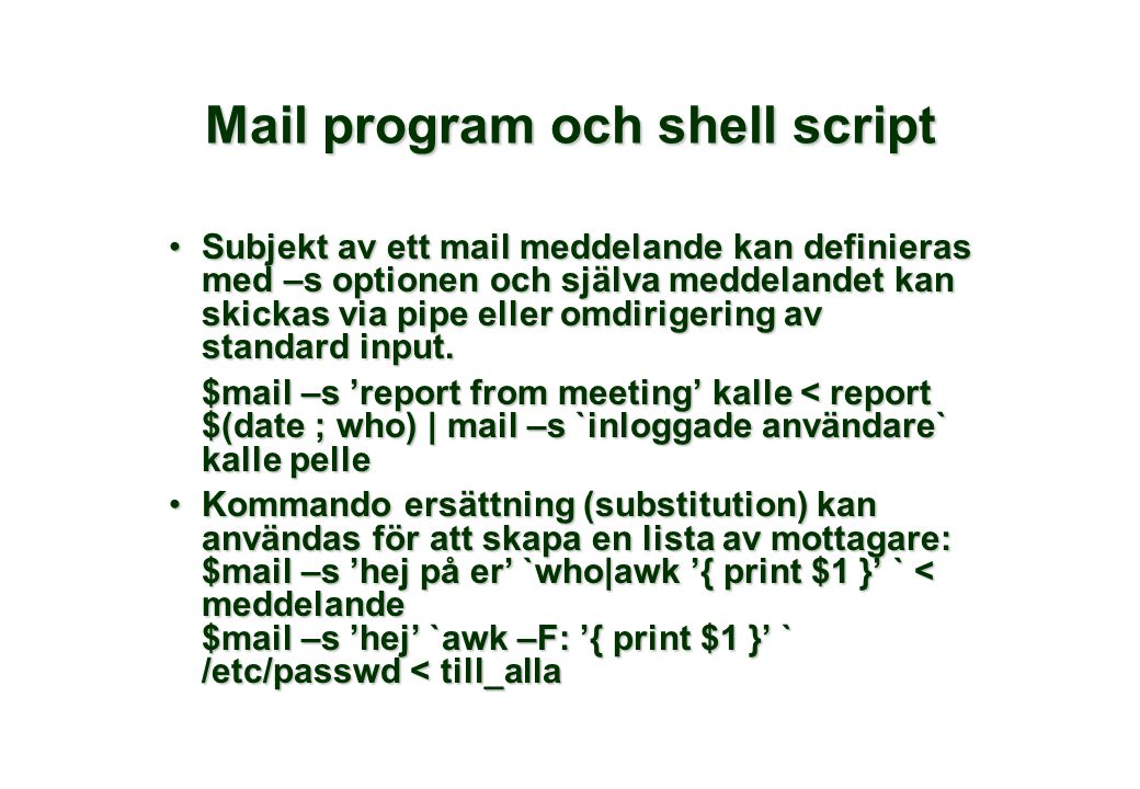 Mail program och shell script Subjekt av ett mail meddelande kan definieras med –s optionen och själva meddelandet kan skickas via pipe eller omdirigering av standard input.Subjekt av ett mail meddelande kan definieras med –s optionen och själva meddelandet kan skickas via pipe eller omdirigering av standard input.