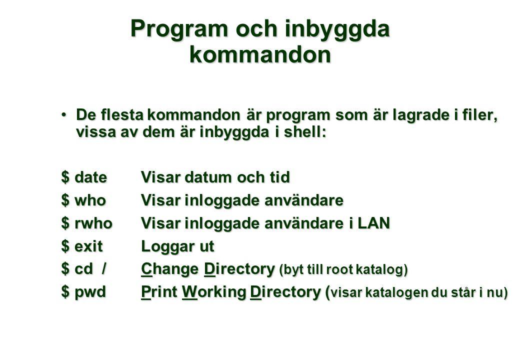 Program och inbyggda kommandon De flesta kommandon är program som är lagrade i filer, vissa av dem är inbyggda i shell:De flesta kommandon är program som är lagrade i filer, vissa av dem är inbyggda i shell: $ date Visar datum och tid $ whoVisar inloggade användare $ rwhoVisar inloggade användare i LAN $ exitLoggar ut $ cd /Change Directory (byt till root katalog) $ pwdPrint Working Directory ( visar katalogen du står i nu)