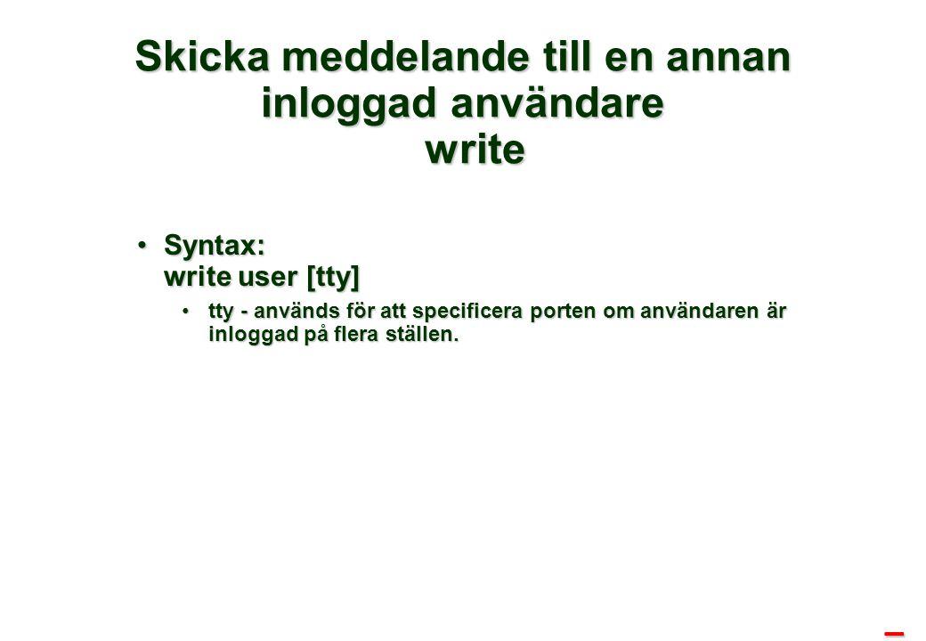 Skicka meddelande till en annan inloggad användare write Syntax: write user [tty]Syntax: write user [tty] tty - används för att specificera porten om användaren är inloggad på flera ställen.tty - används för att specificera porten om användaren är inloggad på flera ställen.